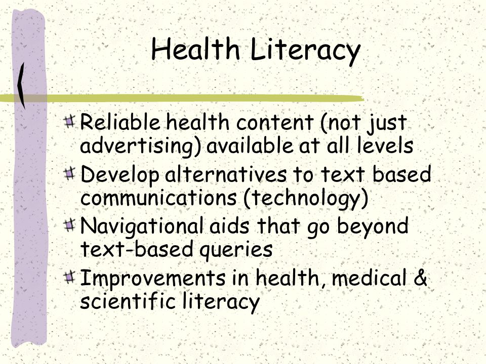 Health Literacy Reliable health content (not just advertising) available at all levels Develop alternatives to text based communications (technology)