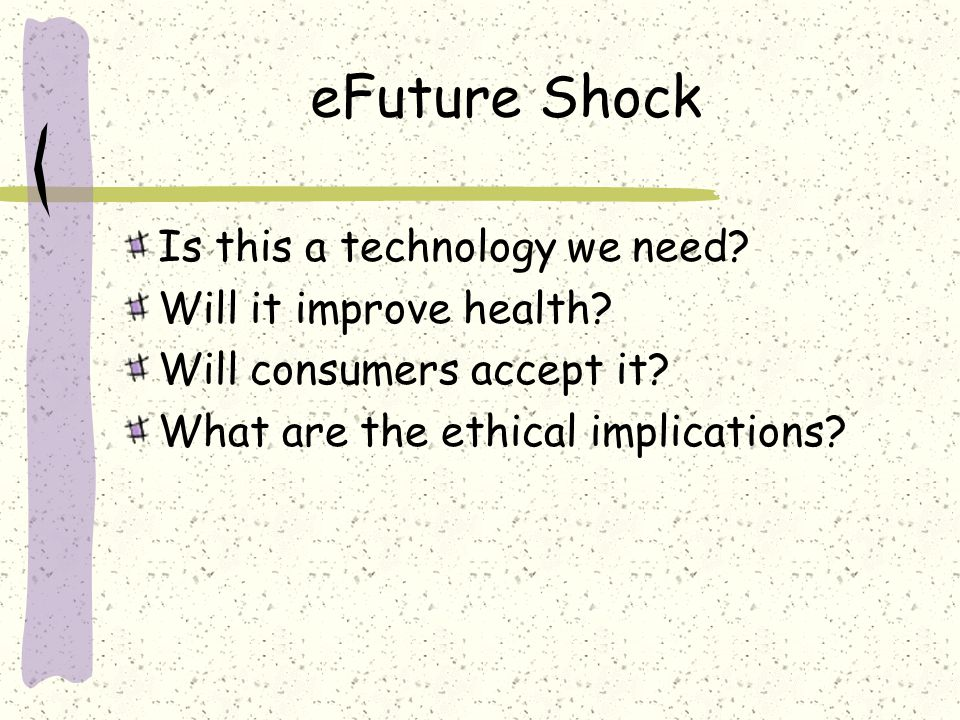 eFuture Shock Is this a technology we need? Will it improve health? Will consumers accept it? What are the ethical implications?