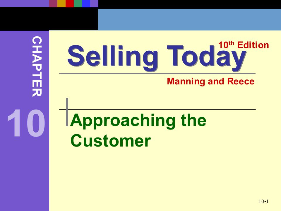 10-1 Approaching the Customer Selling Today 10 th Edition CHAPTER Manning and Reece 10
