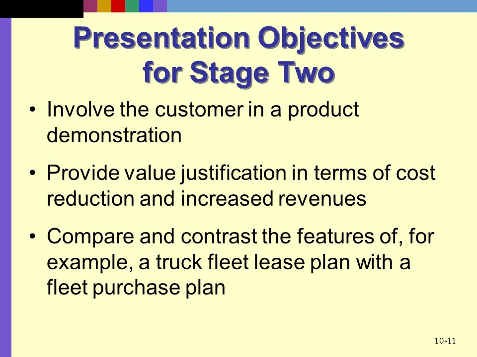 10-11 Presentation Objectives for Stage Two Involve the customer in a product demonstration Provide value justification in terms of cost reduction and