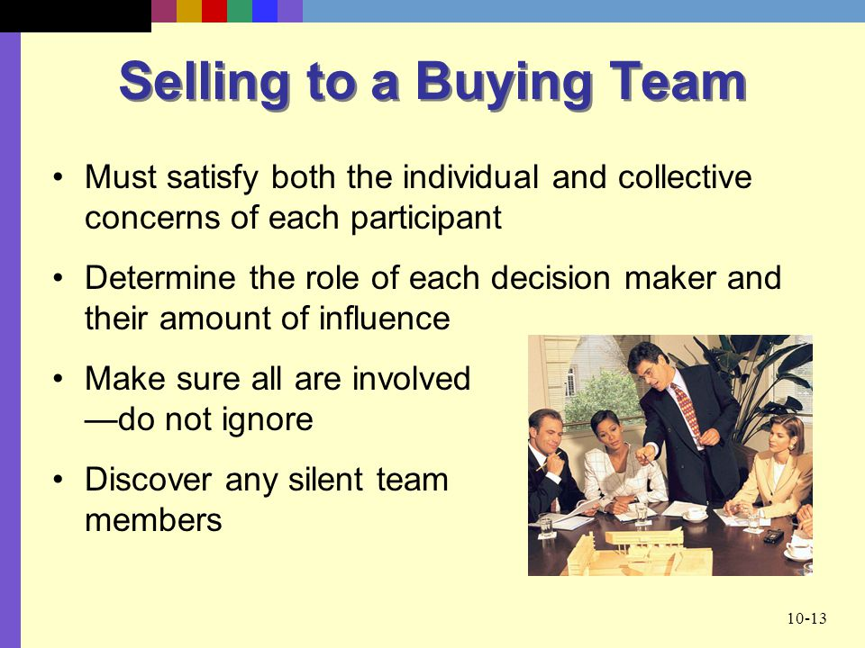 10-13 Selling to a Buying Team Must satisfy both the individual and collective concerns of each participant Determine the role of each decision maker