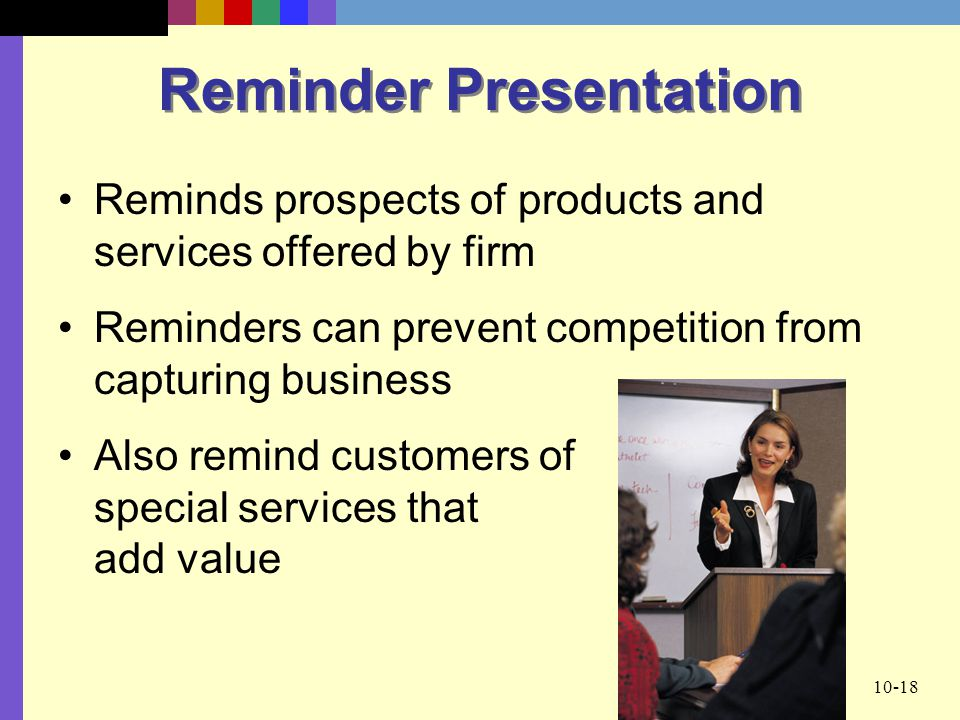10-18 Reminder Presentation Reminds prospects of products and services offered by firm Reminders can prevent competition from capturing business Also