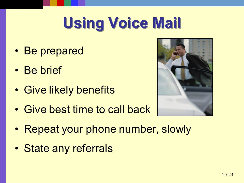 10-24 Using Voice Mail Be prepared Be brief Give likely benefits Give best time to call back Repeat your phone number, slowly State any referrals