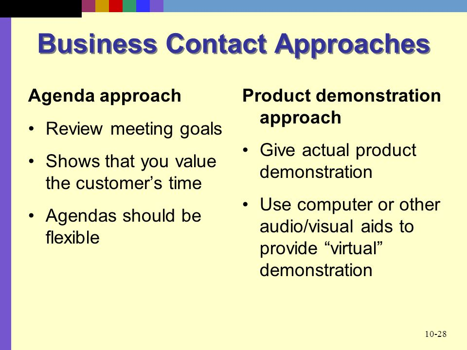 10-28 Business Contact Approaches Agenda approach Review meeting goals Shows that you value the customer's time Agendas should be flexible Product dem