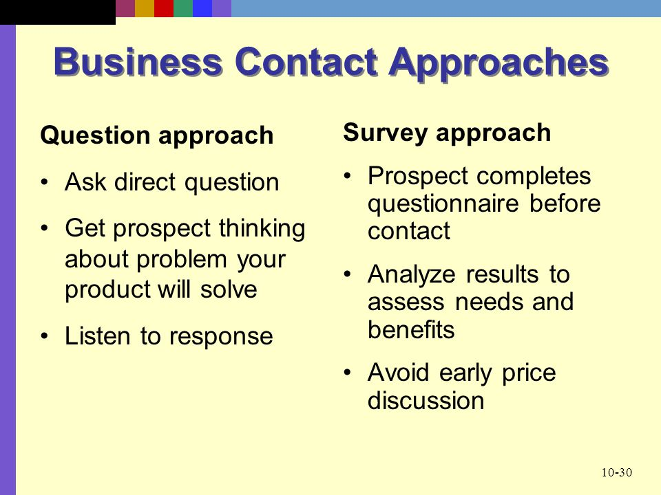 10-30 Business Contact Approaches Survey approach Prospect completes questionnaire before contact Analyze results to assess needs and benefits Avoid e