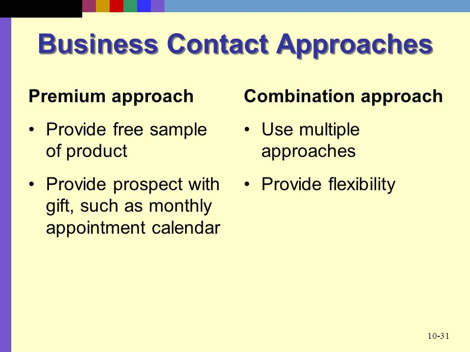 10-31 Business Contact Approaches Combination approach Use multiple approaches Provide flexibility Premium approach Provide free sample of product Pro