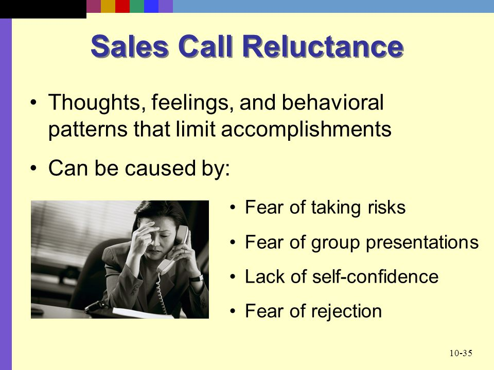 10-35 Sales Call Reluctance Fear of taking risks Fear of group presentations Lack of self-confidence Fear of rejection Thoughts, feelings, and behavio