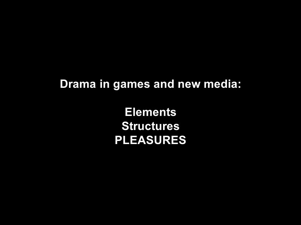 Drama in games and new media: Elements Structures PLEASURES