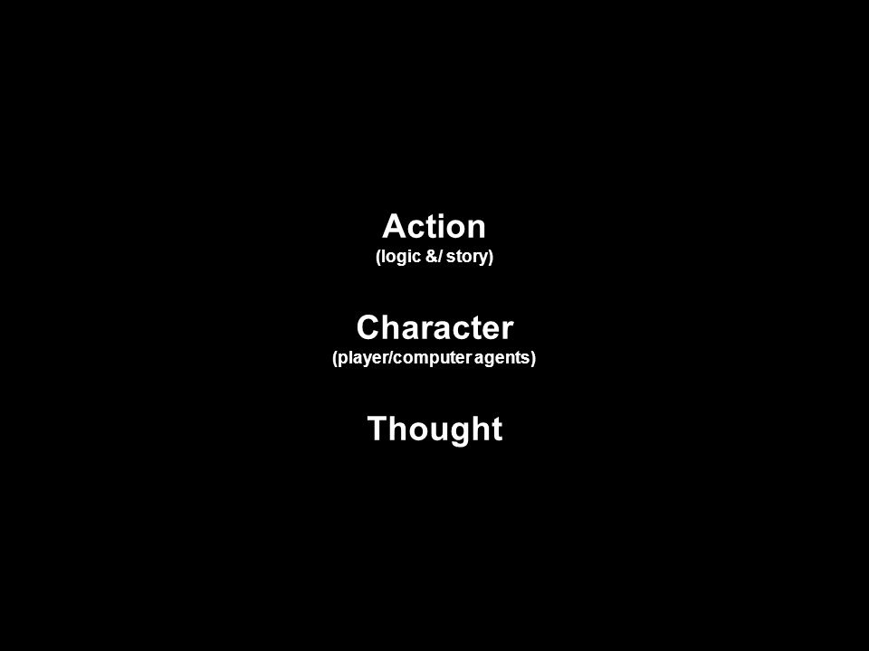 Action (logic &/ story) Character (player/computer agents) Thought