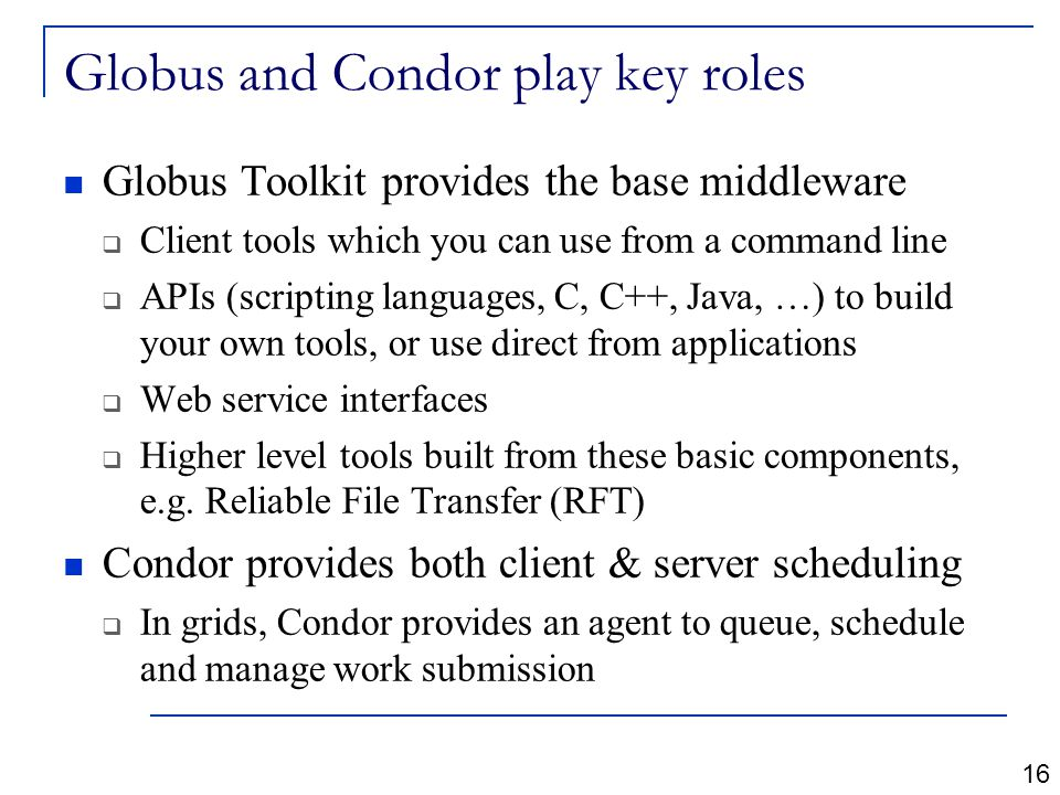 Globus and Condor play key roles Globus Toolkit provides the base middleware  Client tools which you can use from a command line  APIs (scripting languages, C, C++, Java, …) to build your own tools, or use direct from applications  Web service interfaces  Higher level tools built from these basic components, e.g.