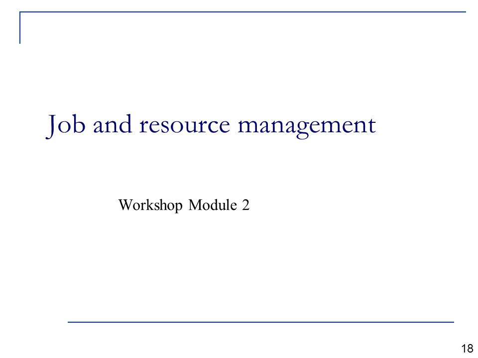 Job and resource management Workshop Module 2 18