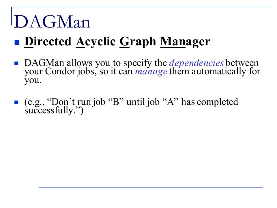 DAGMan Directed Acyclic Graph Manager DAGMan allows you to specify the dependencies between your Condor jobs, so it can manage them automatically for you.