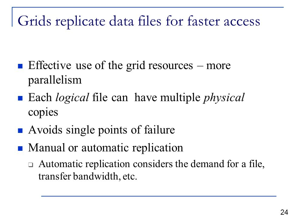 Grids replicate data files for faster access Effective use of the grid resources – more parallelism Each logical file can have multiple physical copies Avoids single points of failure Manual or automatic replication  Automatic replication considers the demand for a file, transfer bandwidth, etc.