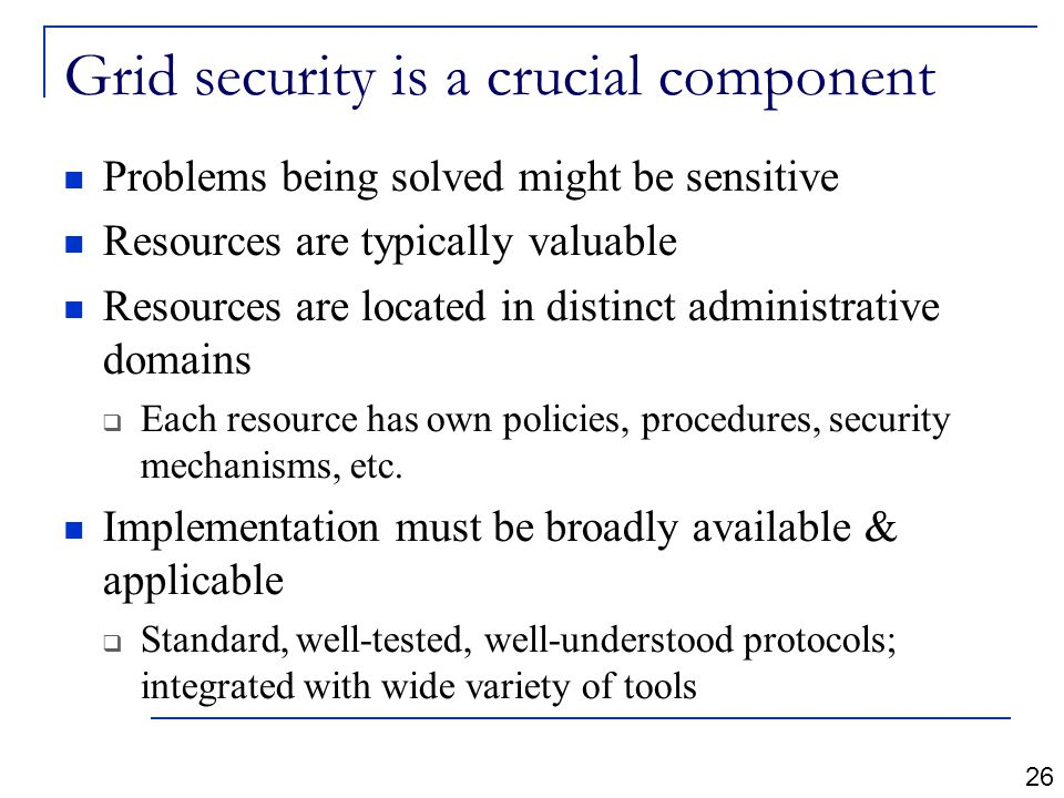 Grid security is a crucial component Problems being solved might be sensitive Resources are typically valuable Resources are located in distinct administrative domains  Each resource has own policies, procedures, security mechanisms, etc.