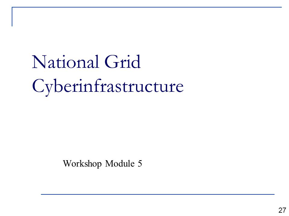 National Grid Cyberinfrastructure Workshop Module 5 27