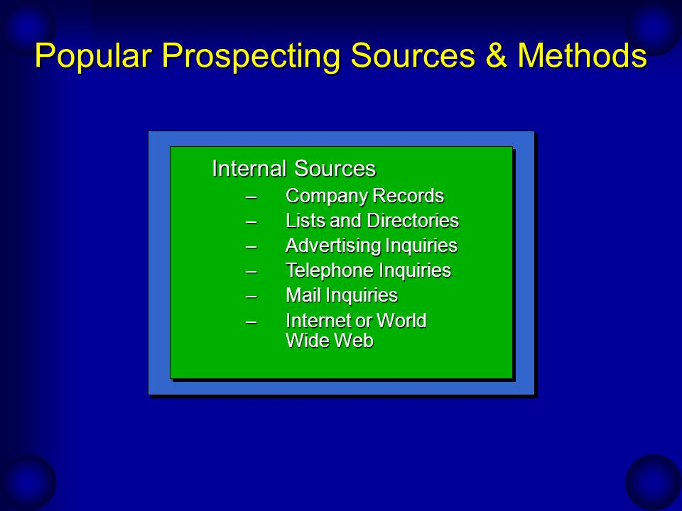 Popular Prospecting Sources & Methods Personal Contact –Observation –Cold Canvassing –Trade Shows –Bird Dogs (Spotters)