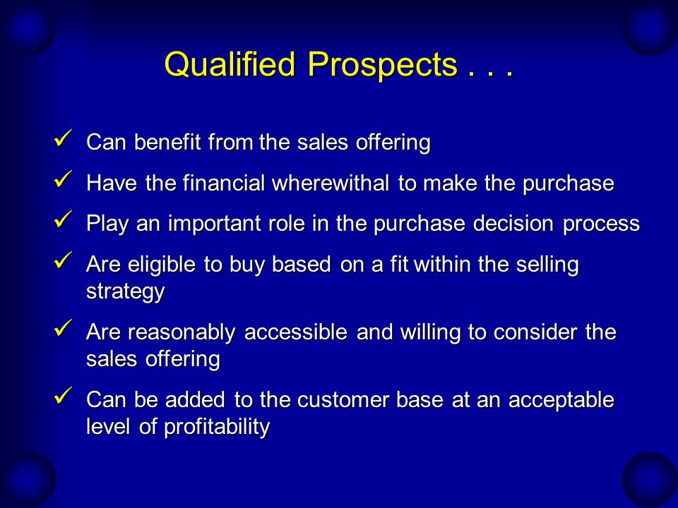 Importance of Effective Prospecting One Customer 100 Leads Many Leads Few Qualified Prospects Many Qualified Prospects Few Customers Suppose it takes 10 leads to generate one qualified prospect And suppose it takes 10 qualified prospects to generate one customer It will take 100 leads to generate one customer
