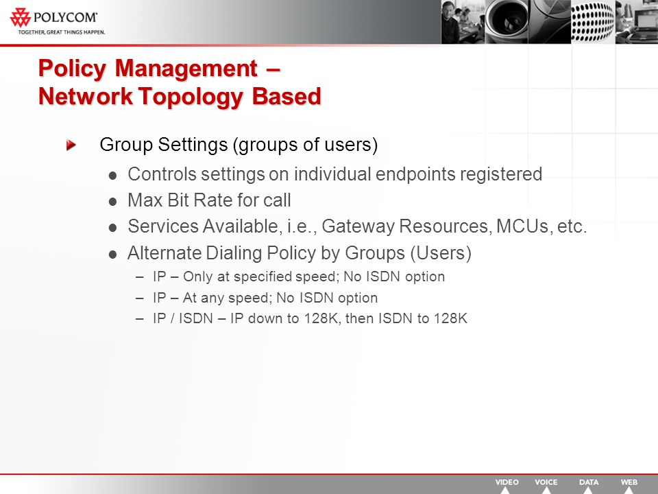 Policy Management – Network Topology Based Group Settings (groups of users) Controls settings on individual endpoints registered Max Bit Rate for call Services Available, i.e., Gateway Resources, MCUs, etc.