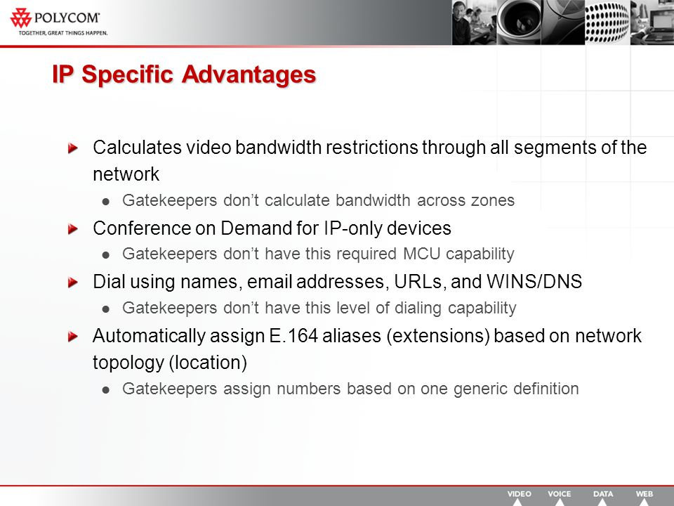IP Specific Advantages Calculates video bandwidth restrictions through all segments of the network Gatekeepers don't calculate bandwidth across zones Conference on Demand for IP-only devices Gatekeepers don't have this required MCU capability Dial using names, email addresses, URLs, and WINS/DNS Gatekeepers don't have this level of dialing capability Automatically assign E.164 aliases (extensions) based on network topology (location) Gatekeepers assign numbers based on one generic definition
