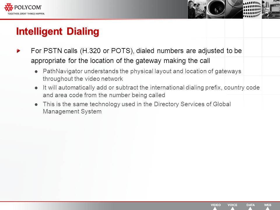Intelligent Dialing For PSTN calls (H.320 or POTS), dialed numbers are adjusted to be appropriate for the location of the gateway making the call PathNavigator understands the physical layout and location of gateways throughout the video network It will automatically add or subtract the international dialing prefix, country code and area code from the number being called This is the same technology used in the Directory Services of Global Management System