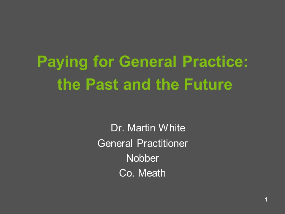 1 Paying for General Practice: the Past and the Future Dr.