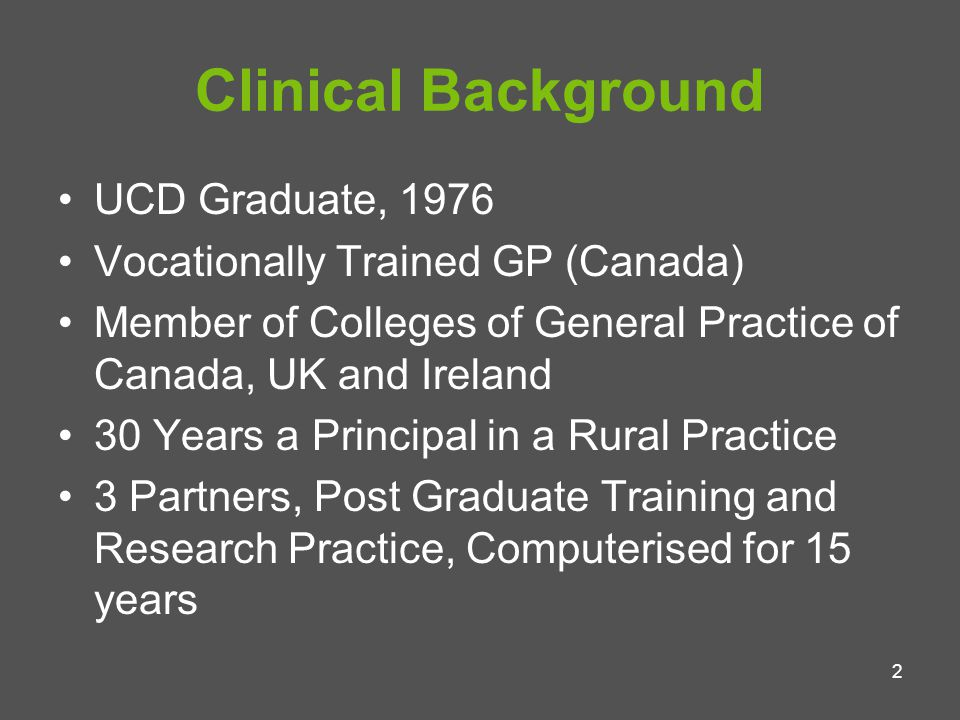 3 Non Clinical Background Involved in a range of National and Local Negotiations on behalf of General Practice: 1988-2008 including GMS Contract Trustee of GMS Pension Fund (since 1979) Founding member of North East Doctor On Call (The first large Out of Hours Co-Op in Ireland) IT Tutor (Regional) HeartWatch Tutor (Regional)