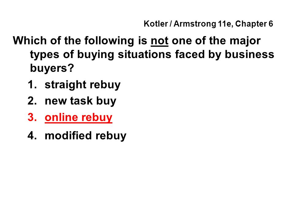 Kotler / Armstrong 11e, Chapter 6 Which of the following is not one of the major types of buying situations faced by business buyers? 1.straight rebuy