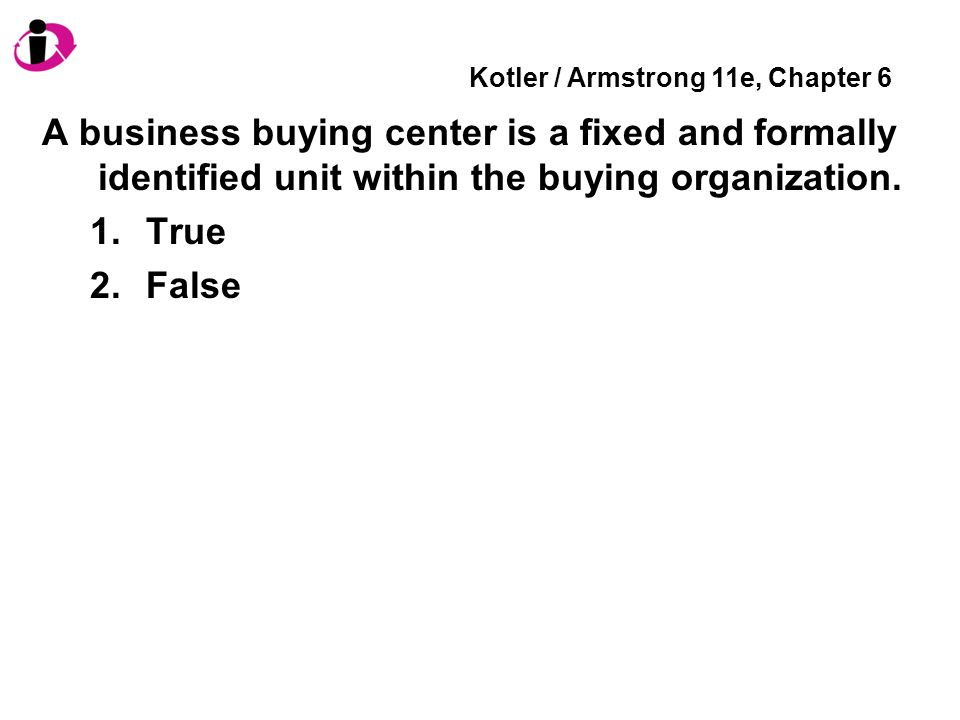 Kotler / Armstrong 11e, Chapter 6 A business buying center is a fixed and formally identified unit within the buying organization. 1.True 2.False