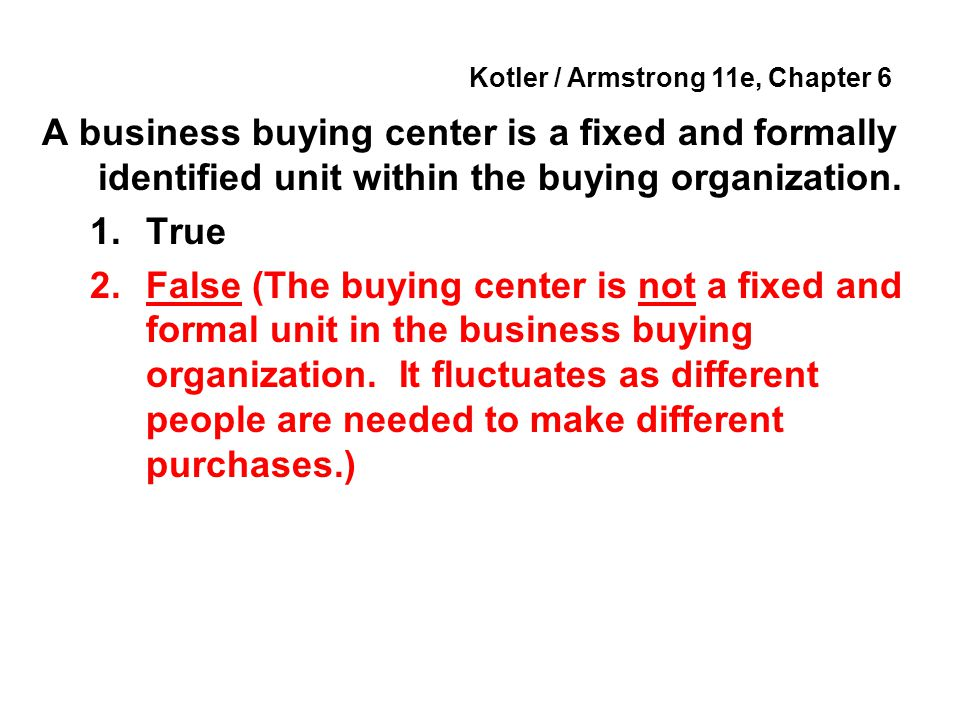 Kotler / Armstrong 11e, Chapter 6 A business buying center is a fixed and formally identified unit within the buying organization. 1.True 2.False (The