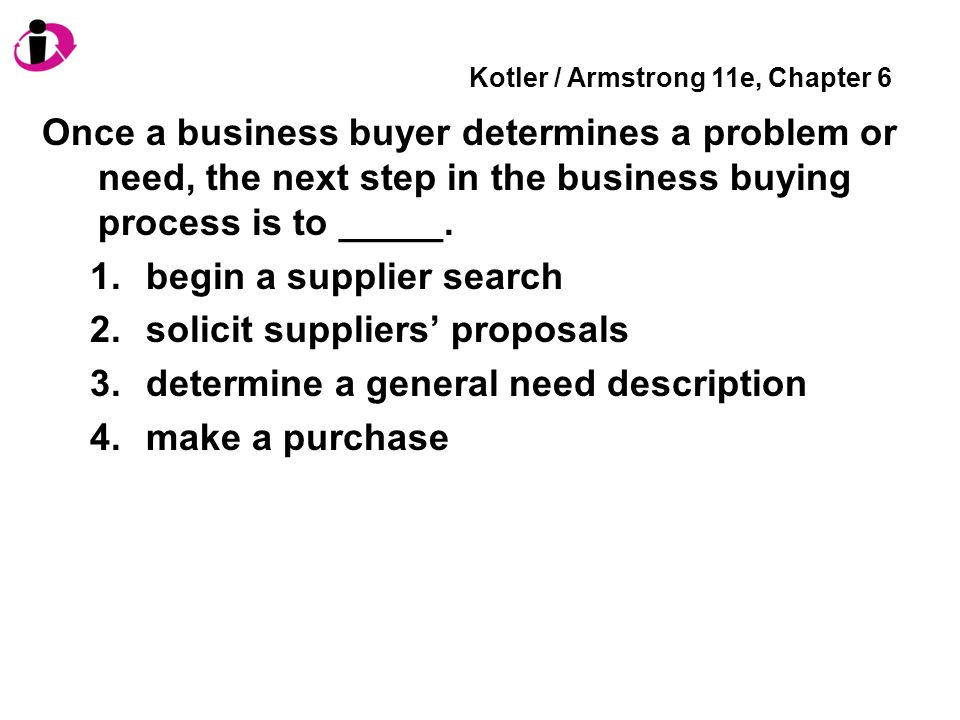 Kotler / Armstrong 11e, Chapter 6 Once a business buyer determines a problem or need, the next step in the business buying process is to _____. 1.begi