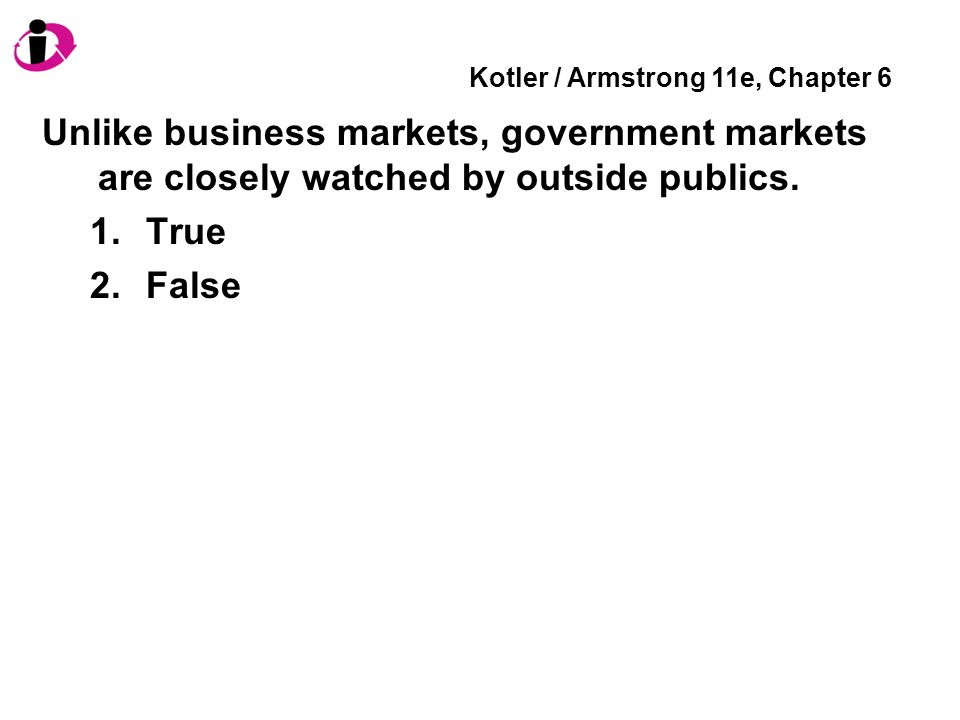 Kotler / Armstrong 11e, Chapter 6 Unlike business markets, government markets are closely watched by outside publics. 1.True 2.False