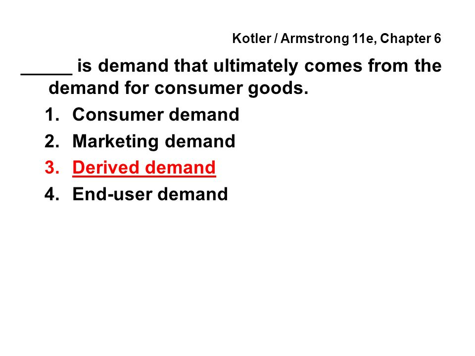Kotler / Armstrong 11e, Chapter 6 _____ is demand that ultimately comes from the demand for consumer goods. 1.Consumer demand 2.Marketing demand 3.Der