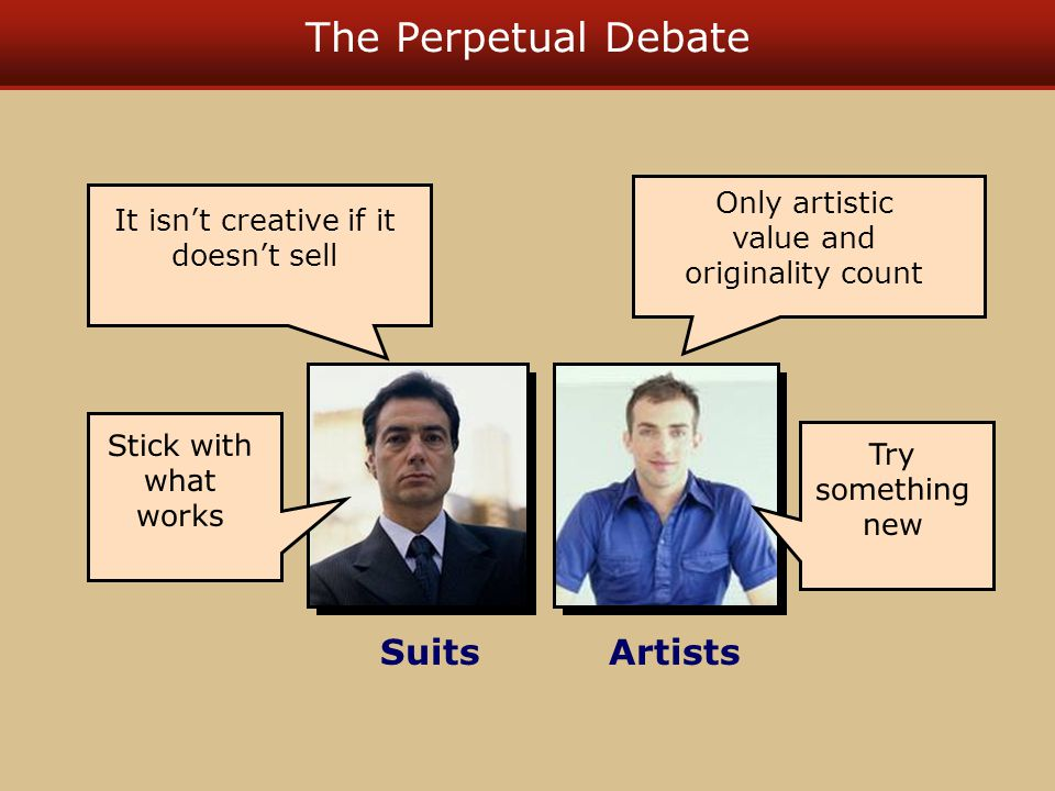 The Perpetual Debate SuitsArtists Only artistic value and originality count It isn't creative if it doesn't sell Stick with what works Try something new
