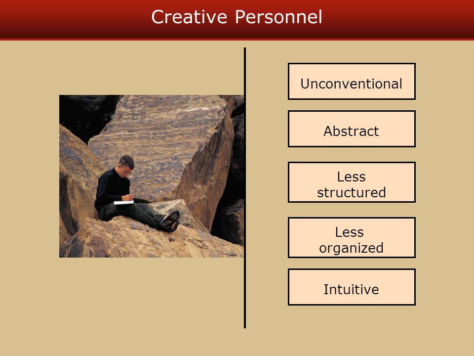 Creative Personnel Abstract Less structured Less organized Unconventional Intuitive