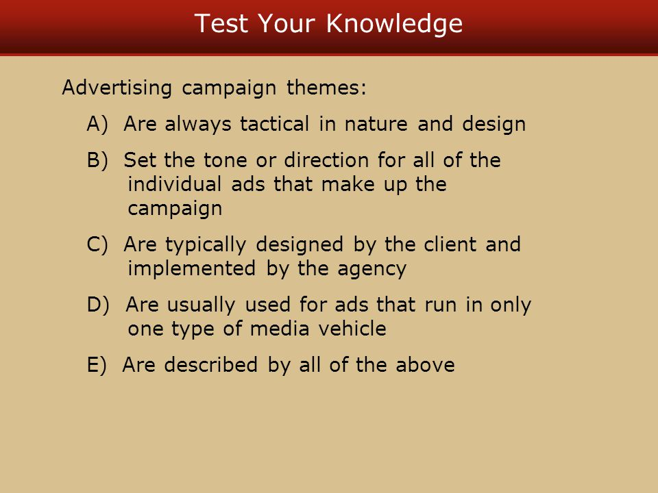 Test Your Knowledge Advertising campaign themes: A) Are always tactical in nature and design B) Set the tone or direction for all of the individual ads that make up the campaign C) Are typically designed by the client and implemented by the agency D) Are usually used for ads that run in only one type of media vehicle E) Are described by all of the above