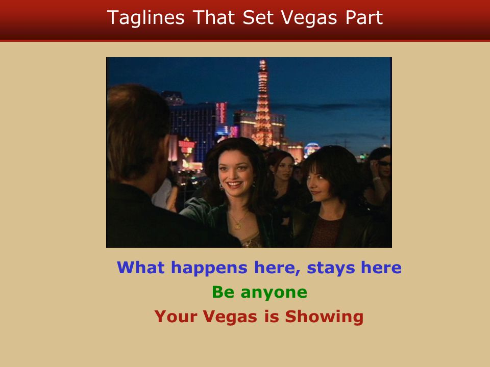 Taglines That Set Vegas Part What happens here, stays here Be anyone Your Vegas is Showing