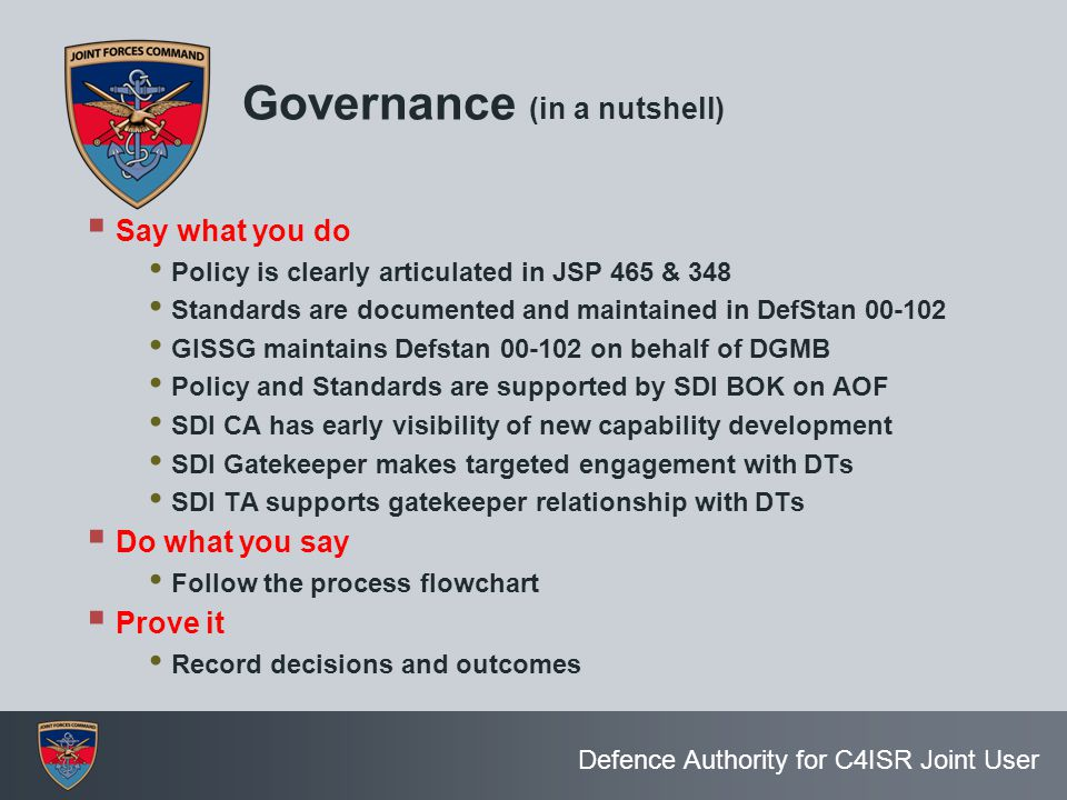 Defence Authority for C4ISR Joint User Governance (in a nutshell)  Say what you do Policy is clearly articulated in JSP 465 & 348 Standards are docum