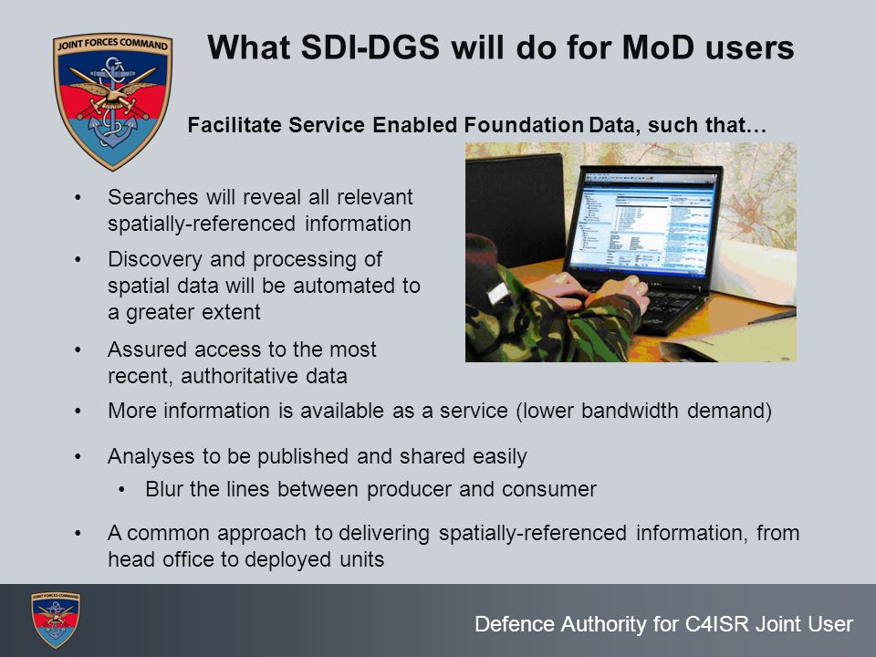 Defence Authority for C4ISR Joint User What SDI-DGS will do for MoD users Searches will reveal all relevant spatially-referenced information Assured a