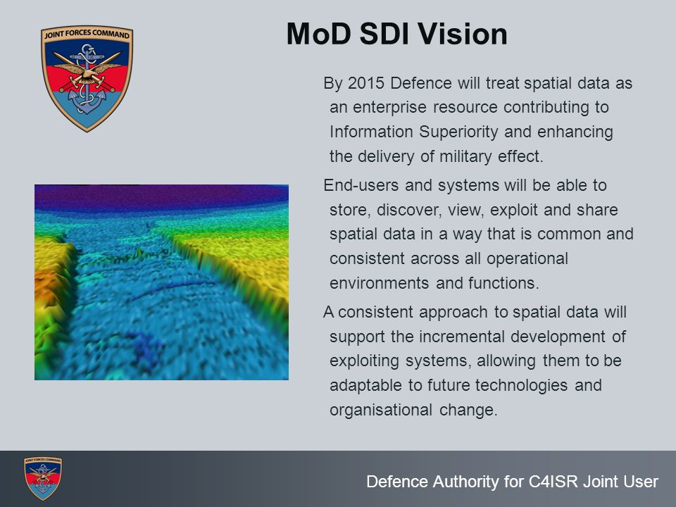 Defence Authority for C4ISR Joint User MoD SDI Vision By 2015 Defence will treat spatial data as an enterprise resource contributing to Information Su