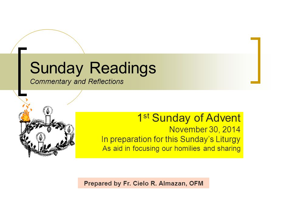 Sunday Readings Commentary and Reflections 1 st Sunday of Advent November 30, 2014 In preparation for this Sunday's Liturgy As aid in focusing our hom