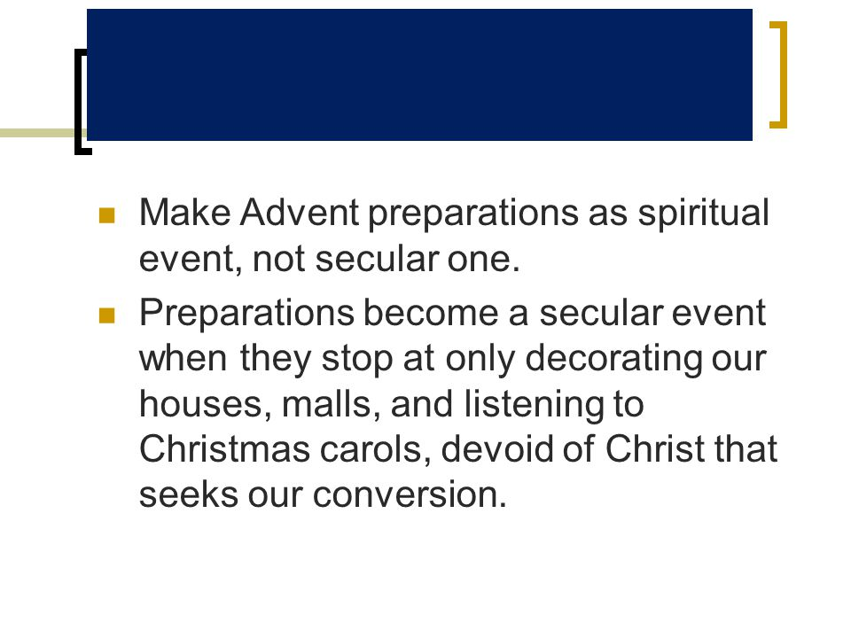 Make Advent preparations as spiritual event, not secular one. Preparations become a secular event when they stop at only decorating our houses, malls,