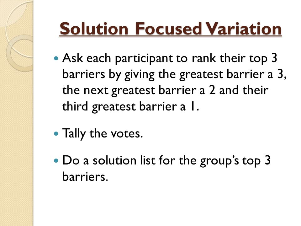 Solution Focused Variation Ask each participant to rank their top 3 barriers by giving the greatest barrier a 3, the next greatest barrier a 2 and their third greatest barrier a 1.