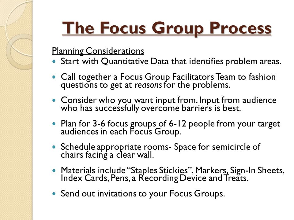 The Focus Group Process Planning Considerations Start with Quantitative Data that identifies problem areas.