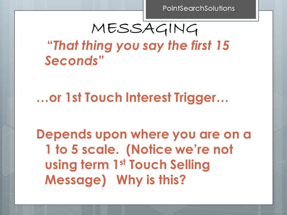 MESSAGING That thing you say the first 15 Seconds …or 1st Touch Interest Trigger… Depends upon where you are on a 1 to 5 scale.