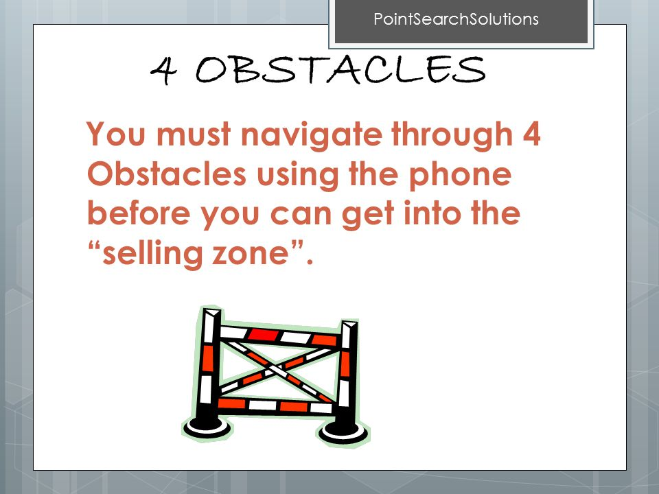 4 OBSTACLES You must navigate through 4 Obstacles using the phone before you can get into the selling zone .