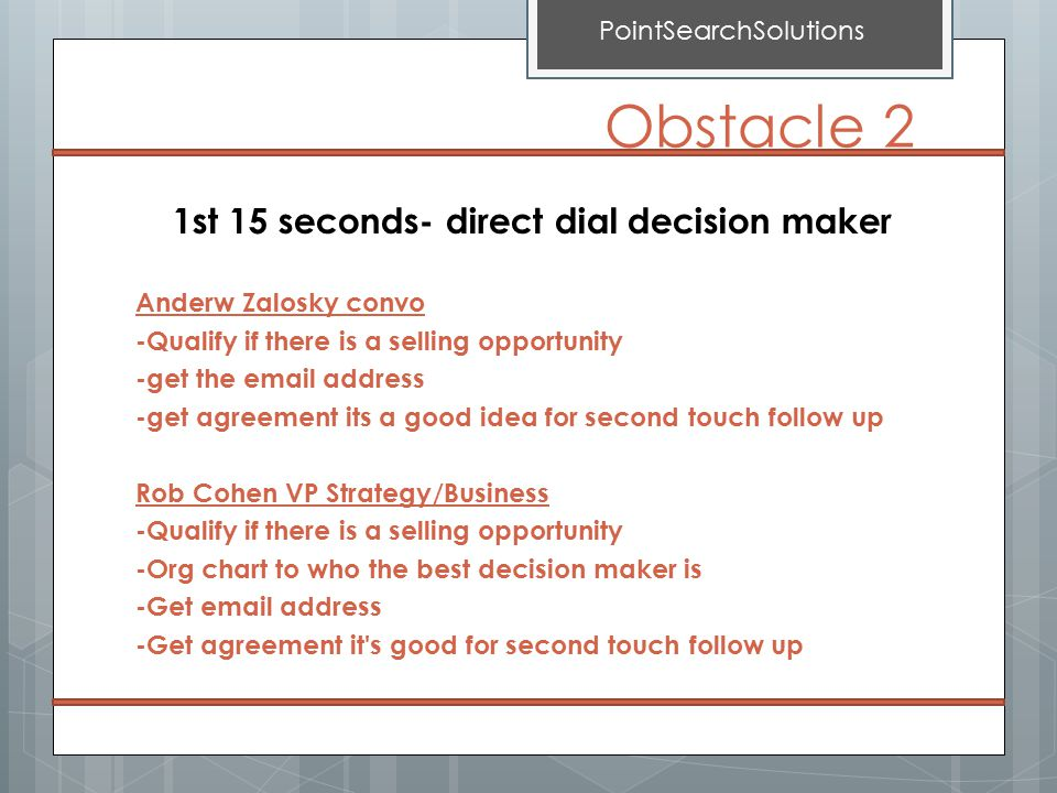 1st 15 seconds- direct dial decision maker Anderw Zalosky convo -Qualify if there is a selling opportunity -get the email address -get agreement its a good idea for second touch follow up Rob Cohen VP Strategy/Business -Qualify if there is a selling opportunity -Org chart to who the best decision maker is -Get email address -Get agreement it s good for second touch follow up PointSearchSolutions Obstacle 2