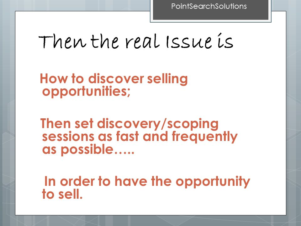 Then the real Issue is How to discover selling opportunities; Then set discovery/scoping sessions as fast and frequently as possible…..