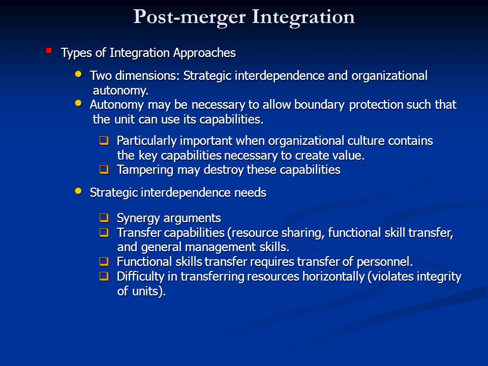 Post-merger Integration  Types of Integration Approaches Two dimensions: Strategic interdependence and organizational Two dimensions: Strategic interdependence and organizational autonomy.