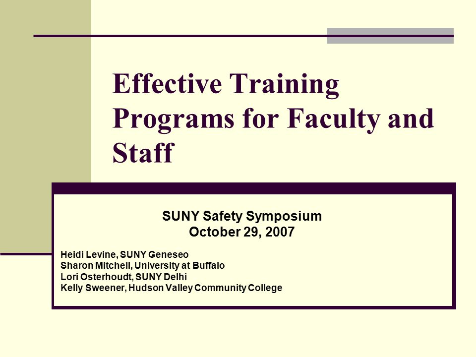Effective Training Programs for Faculty and Staff SUNY Safety Symposium October 29, 2007 Heidi Levine, SUNY Geneseo Sharon Mitchell, University at Buffalo Lori Osterhoudt, SUNY Delhi Kelly Sweener, Hudson Valley Community College