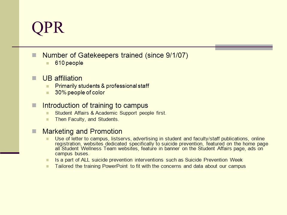 QPR Number of Gatekeepers trained (since 9/1/07) 610 people UB affiliation Primarily students & professional staff 30% people of color Introduction of training to campus Student Affairs & Academic Support people first.